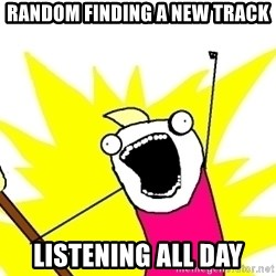X ALL THE THINGS - random finding a new track listening all day