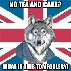 Sir Courage Wolf Esquire - No tea and cake? What is this tomfoolery!