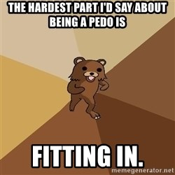 Pedo Bear From Beyond - The hardest part i'd say about being a pedo is Fitting in.
