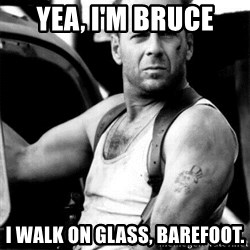 Bruce Willis - yea, i'm bruce I walk on glass, barefoot.