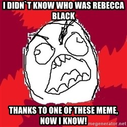 Rage FU - I didn`t know who was rebecca black thanks to one of these meme, now i know!