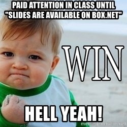 "Win Baby - PAID ATTENTION IN CLASS UNTIL ""SLIDES ARE AVAILABLE ON BOX.NET"" HELL YEAH!"