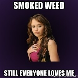 MileyCyrus - smoked weed still everyone loves me