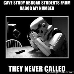 Sad Trooper - gave study abroad students from naboo my number they never called