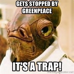 Ackbar - gets stopped by greenpeace it's a trap!