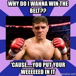 Nick Diaz - WHY DO I WANNA WIN THE BELT?? 'CAUSE.....YOU PUT YOUR WEEEEEED IN IT