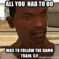 Gta San Andreas - all you  had to do was to follow the damn train, cj!