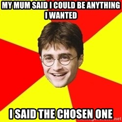 cheeky harry potter - My mum said i could be anything i wanted i said the chosen one