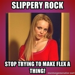 regina george  - slippery rock stop trying to make flex a thing!