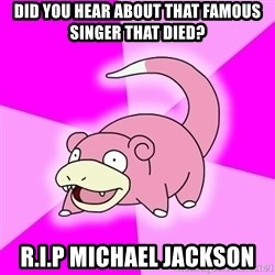 Slowpoke - Did you hear about that famous singer that died? r.i.p michael jackson