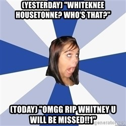 """Annoying Facebook Girl - (Yesterday) """"Whiteknee hOUSETONNE? wHO'S THAT?"""" (today) """"omgg rip whitney u will be missed!!1"""""""