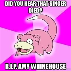 Slowpoke - DId you hear that singer died? R.I.P. Amy Whinehouse