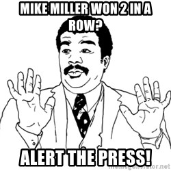 AY SI - Mike Miller won 2 in a row? ALERT THE PRESS!