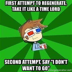 Typical Doctor Who - FIRST ATTEMPT TO REGENERATE, TAKE IT LIKE A TIME LORD SECOND ATTEMPT, SAY ''I DON'T WANT TO GO''