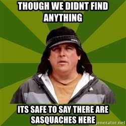 Bobo from Finding Bigfoot - Though we didnt find anything its safe to say there are sasquaches here