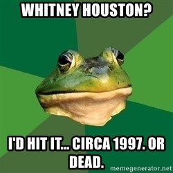 Foul Bachelor Frog - Whitney Houston? I'd hit it... circa 1997. or dead.