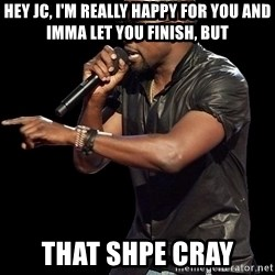 Kanye West - Hey jc, I'm really happy for you and imma let you Finish, but That Shpe cray