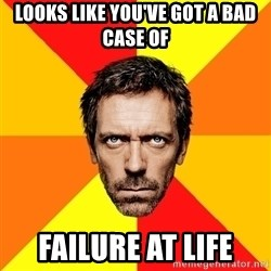 Diagnostic House - looks like you've got a bad case of failure at life