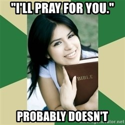 "Condescending Christian - ""i'll pray for you."" probably doesn't"