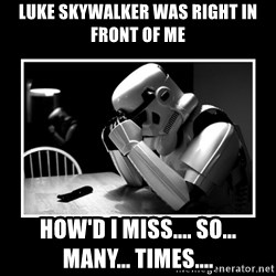 Sad Trooper - luke skywalker was right in front of me how'd i miss.... so... many... times....