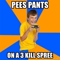 Annoying Gamer Kid - pees pants on a 3 kill spree