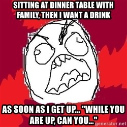 "Rage FU - Sitting at dinner table with family, then I want a drink as soon as i get up... ""while you are up, can you..."""