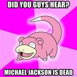 Slowpoke - DID YOU GUYS HEAR? MICHAEL JACKSON IS DEAD