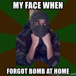 Terrorist Rollo - my face when forgot bomb at home