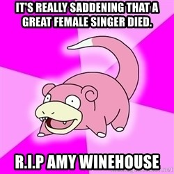 Slowpoke - it's really saddening that a great female singer died. R.I.P Amy winehouse