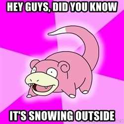 Slowpoke - Hey Guys, Did you know It's snowing outside