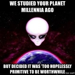 Condescending Alien Race - we studied your planet millennia ago but decided it was 'too hopelessly primitive to be worthwhile