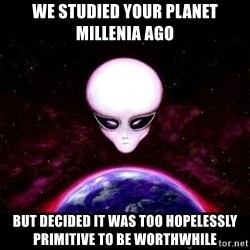 Condescending Alien Race - we studied your planet millenia ago but decided it was too hopelessly primitive to be worthwhile
