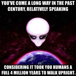 Condescending Alien Race - you've come a long way in the past century, relatively speaking considering it took you humans a full 4 million years to walk upright