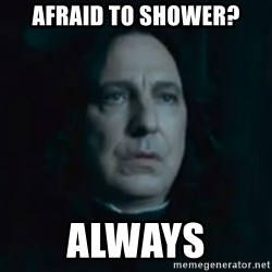 Always Snape - Afraid to shower? always