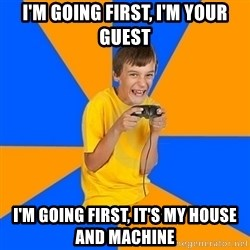 Annoying Gamer Kid - i'm going first, i'm your guest i'm going first, it's my house and machine