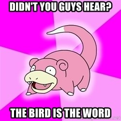 Slowpoke - Didn't you guys hear? the bird is the word