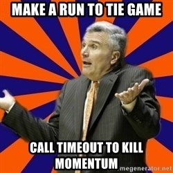 Befuddled Bruce - Make a run to tie game call timeout to kill momentum
