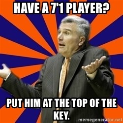 Befuddled Bruce - Have a 7'1 player? Put him at the top of the key.