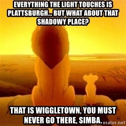Good advice Mufasa - Everything the light touches is plattsburgh... But what about that shadowy place?  that is wiggletown, You must never go there, Simba.