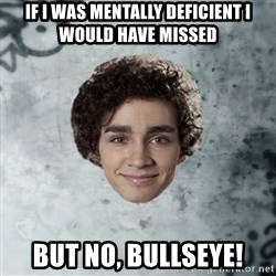 Nathan  - If I was mentally deficient I would have missed  but no, bullseye!