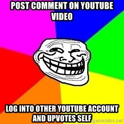 Trollface - post comment on youtube video log into other youtube account and upvotes self