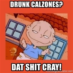 Tommy Pickles - drunk calzones? dat shit cray!
