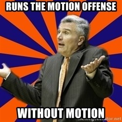 Befuddled Bruce - Runs the motion offense without motion