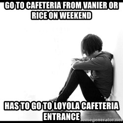 First World Problems - Go to cafeteria from Vanier or rice on weekend has to go to loyola cafeteria entrance