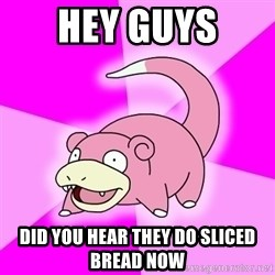 Slowpoke - hey guys  did you hear they do sliced bread now