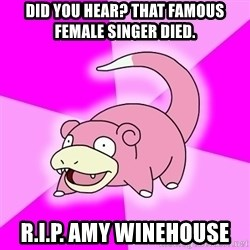 Slowpoke - Did you hear? That famous female singer died. R.I.P. Amy Winehouse