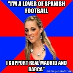 """Idiot Female Football Fan - """"I'm a lover of spanish football I support Real madrid and barca"""""""