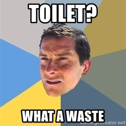Bear Grylls - toilet? what a waste
