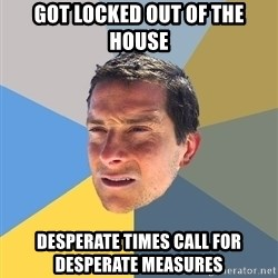 Bear Grylls - got locked out of the house desperate times call for desperate measures