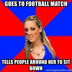 Idiot Female Football Fan - goes to football match tells people around her to sit down